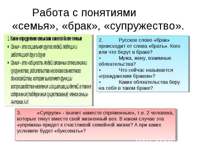 Работа с понятиями «семья», «брак», «супружество».2.Русское слово «брак» происходит от слова «брать». Кого или что берут в браке?•Мужа, жену, взаимные обязательства?•Что сейчас называется «гражданским браком»?•Какие обязательства беру на себя в тако…