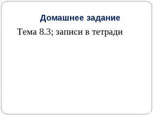 Домашнее заданиеТема 8.3; записи в тетради