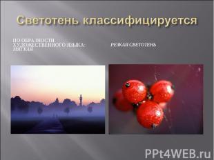 Светотень классифицируетсяПо образности художественного языка: мягкаяРезкая свет