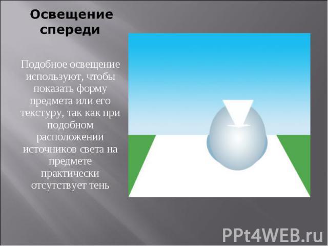 Освещение спередиПодобное освещение используют, чтобы показать форму предмета или его текстуру, так как при подобном расположении источников света на предмете практически отсутствует тень