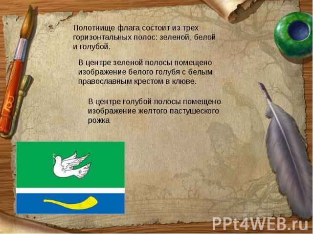 Полотнище флага состоит изтрех горизонтальных полос: зеленой, белой иголубой.Вцентре зеленой полосы помещено изображение белого голубя сбелым православным крестом вклюве.Вцентре голубой полосы помещено изображение желтого пастушеского рожка