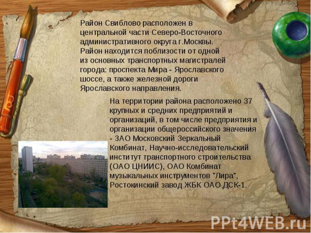 Район Свиблово расположен в центральной части Северо-Восточного административного округа г.Москвы. Район находится поблизости от одной из основных транспортных магистралей города: проспекта Мира - Ярославского шоссе, а также железной дороги Ярославс…