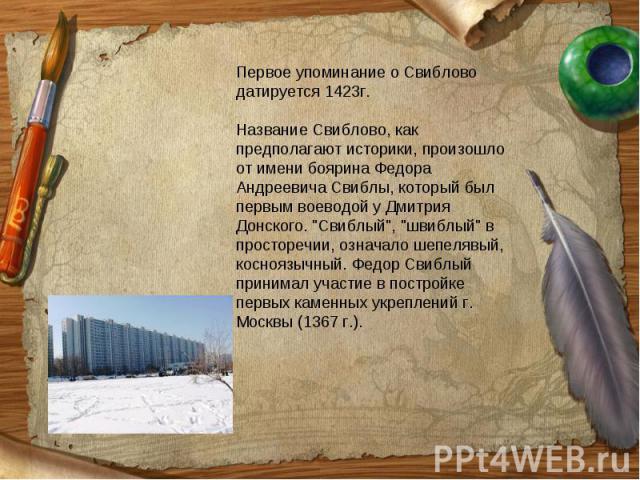 Первое упоминание о Свиблово датируется 1423г. Название Свиблово, как предполагают историки, произошло от имени боярина Федора Андреевича Свиблы, который был первым воеводой у Дмитрия Донского.