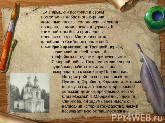 К.А.Нарышкин построил в своем поместье из добротного кирпича каменные палаты, солодовенный завод, поварню, людские покои и церковь. К этим работам были привлечены пленные шведы. Многие из них на кладбище в Свиблове нашли свой последний приют. Один и…