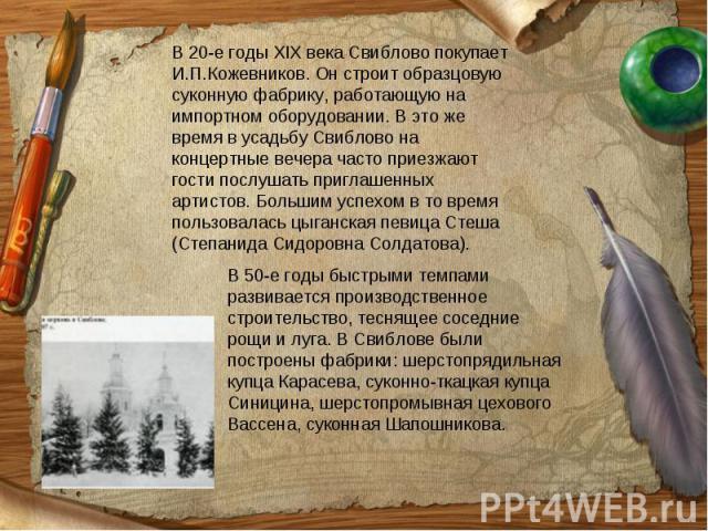 В 20-е годы XIX века Свиблово покупает И.П.Кожевников. Он строит образцовую суконную фабрику, работающую на импортном оборудовании. В это же время в усадьбу Свиблово на концертные вечера часто приезжают гости послушать приглашенных артистов. Большим…