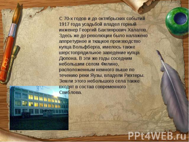 С 70-х годов и до октябрьских событий 1917 года усадьбой владел горный инженер Георгий Бахтиярович Халатов. Здесь же до революции было налажено аппретурное и ткацкое производство купца Вольфберга, имелось также шерстопрядильное заведение купца Дюпон…