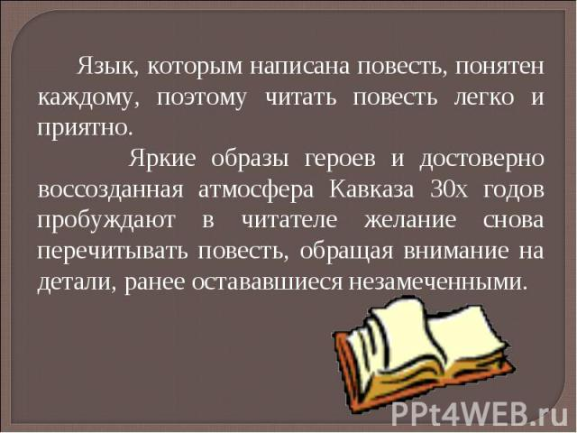 Язык, которым написана повесть, понятен каждому, поэтому читать повесть легко и приятно. Яркие образы героев и достоверно воссозданная атмосфера Кавказа 30х годов пробуждают в читателе желание снова перечитывать повесть, обращая внимание на детали, …