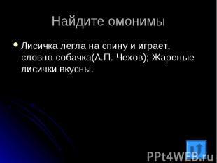 Найдите омонимыЛисичка легла на спину и играет, словно собачка(А.П. Чехов); Жаре