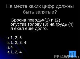 На месте каких цифр должны быть запятые? Бросив поводья(1) и (2) опустив голову
