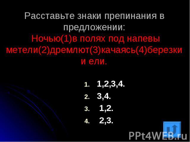 Расставьте знаки препинания в предложении: Ночью(1)в полях под напевы метели(2)дремлют(3)качаясь(4)березки и ели.1,2,3,4.3,4. 1,2. 2,3.