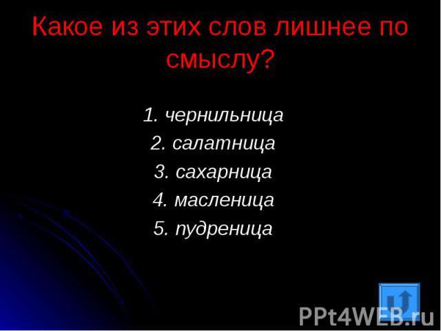 Какое из этих слов лишнее по смыслу?1. чернильница2. салатница3. сахарница4. масленица5. пудреница