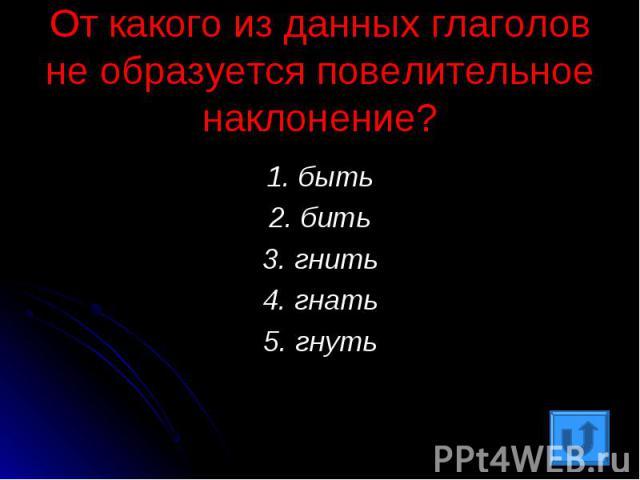 От какого из данных глаголов не образуется повелительное наклонение?1. быть2. бить3. гнить4. гнать5. гнуть