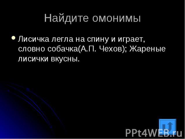Найдите омонимыЛисичка легла на спину и играет, словно собачка(А.П. Чехов); Жареные лисички вкусны.