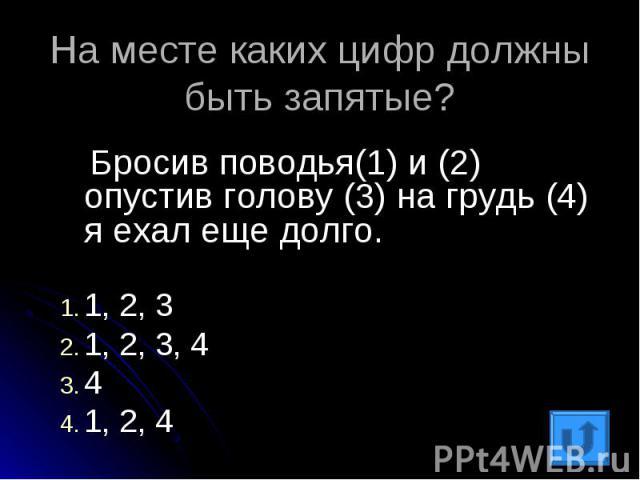 На месте каких цифр должны быть запятые? Бросив поводья(1) и (2) опустив голову (3) на грудь (4) я ехал еще долго.1, 2, 31, 2, 3, 441, 2, 4