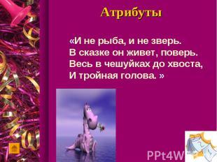 Атрибуты«И не рыба, и не зверь.В сказке он живет, поверь.Весь в чешуйках до хвос