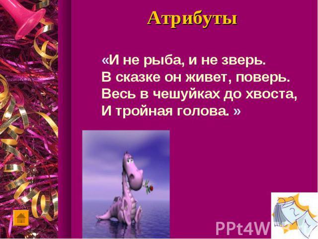 Атрибуты«И не рыба, и не зверь.В сказке он живет, поверь.Весь в чешуйках до хвоста,И тройная голова. »