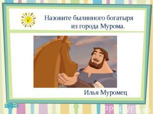 Назовите былинного богатыря из города Мурома.Илья Муромец