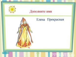Дополните имя Елена Прекрасная