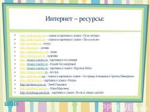 Интернет – ресурсы:http://audioskazki.net – сказка и картинка к сказке «Гуси-леб