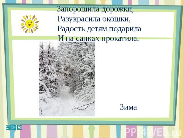 Запорошила дорожки,Разукрасила окошки, Радость детям подарила И на санках прокатила. Зима