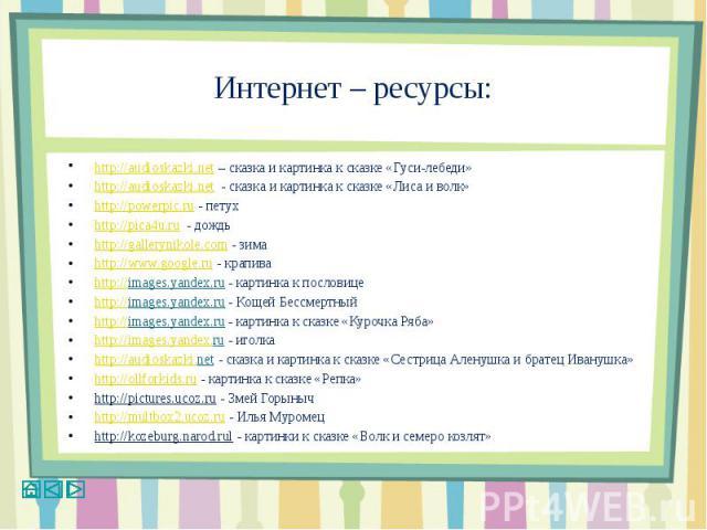 Интернет – ресурсы:http://audioskazki.net – сказка и картинка к сказке «Гуси-лебеди»http://audioskazki.net - сказка и картинка к сказке «Лиса и волк»http://powerpic.ru - петухhttp://pica4u.ru - дождьhttp://gallerynikole.com - зимаhttp://www.google.r…