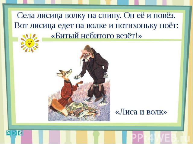 Села лисица волку на спину. Он её и повёз. Вот лисица едет на волке и потихоньку поёт:«Битый небитого везёт!»«Лиса и волк»