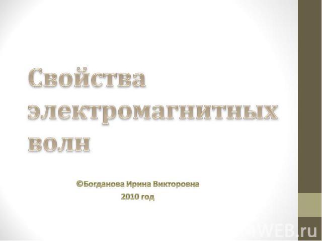 Свойства электромагнитных волн ©Богданова Ирина Викторовна 2010 год