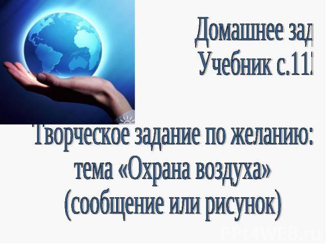 Домашнее задание: Учебник с.112-114Творческое задание по желанию:тема «Охрана воздуха» (сообщение или рисунок)