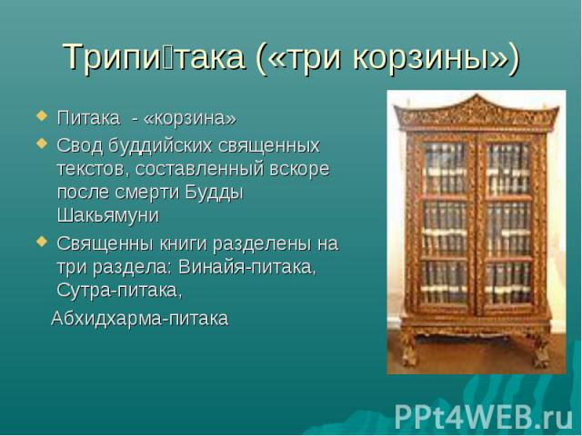 Трипитака («три корзины»)Питака - «корзина» Свод буддийских священных текстов, составленный вскоре после смерти Будды Шакьямуни Священны книги разделены на три раздела: Винайя-питака, Сутра-питака, Абхидхарма-питака