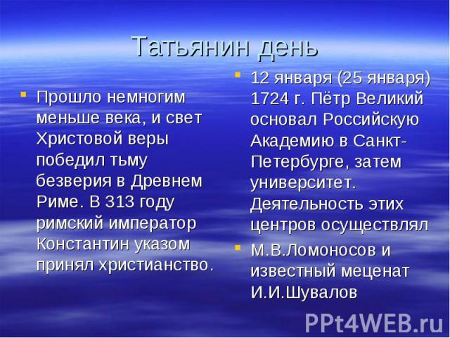 Татьянин деньПрошло немногим меньше века, и свет Христовой веры победил тьму безверия в Древнем Риме. В 313 году римский император Константин указом принял христианство.12 января (25 января) 1724 г. Пётр Великий основал Российскую Академию в Санкт-П…
