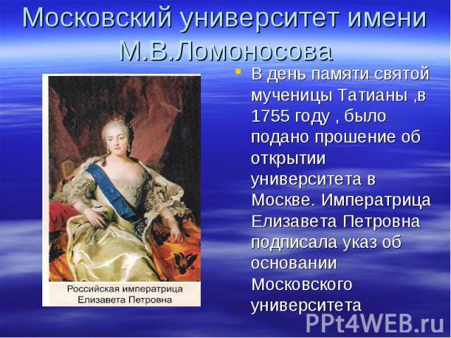 Московский университет имени М.В.ЛомоносоваВ день памяти святой мученицы Татианы ,в 1755 году , было подано прошение об открытии университета в Москве. Императрица Елизавета Петровна подписала указ об основании Московского университета