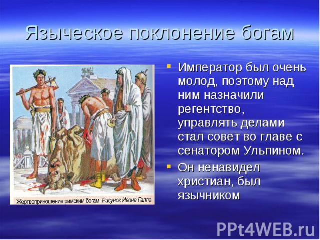 Языческое поклонение богамИмператор был очень молод, поэтому над ним назначили регентство, управлять делами стал совет во главе с сенатором Ульпином.Он ненавидел христиан, был язычником