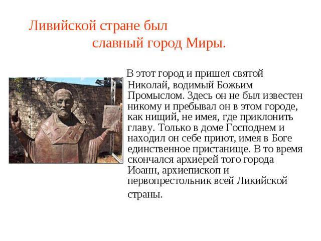 Ливийской стране был славный город Миры. В этот город и пришел святой Николай, водимый Божьим Промыслом. Здесь он не был известен никому и пребывал он в этом городе, как нищий, не имея, где приклонить главу. Только в доме Господнем и находил он себе…