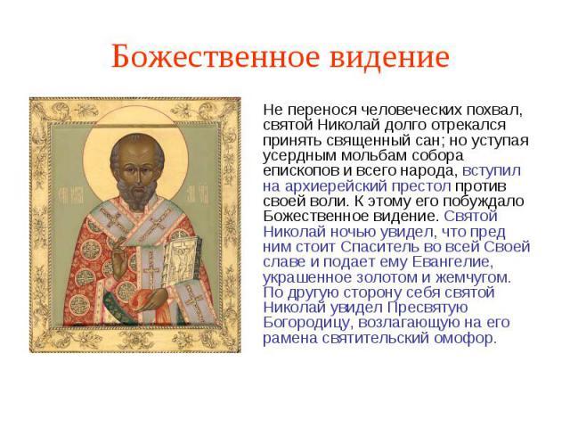 Божественное видение Не перенося человеческих похвал, святой Николай долго отрекался принять священный сан; но уступая усердным мольбам собора епископов и всего народа, вступил на архиерейский престол против своей воли. К этому его побуждало Божеств…