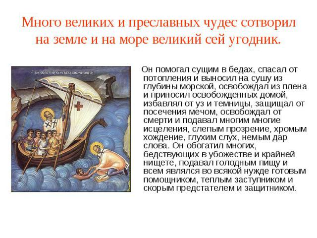 Много великих и преславных чудес сотворил на земле и на море великий сей угодник. Он помогал сущим в бедах, спасал от потопления и выносил на сушу из глубины морской, освобождал из плена и приносил освобожденных домой, избавлял от уз и темницы, защи…