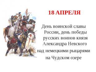 18 апреля День воинской славы России, день победы русских воинов князя Александр