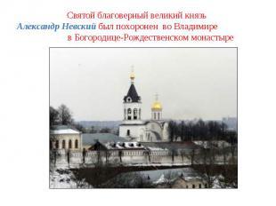 Святой благоверный великий князь Александр Невский был похоронен во Владимире в