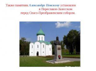 Также памятник Александру Невскому установлен в Переславле-Залесском перед Спасо