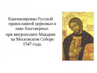 Канонизирован Русской православной церковью в лике благоверных при митрополите М