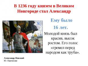 В 1236 году князем в Великом Новгороде стал Александр Ему было 16 лет. Молодой к