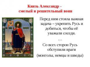Князь Александр - смелый и решительный воин Перед ним стояла важная задача – укр