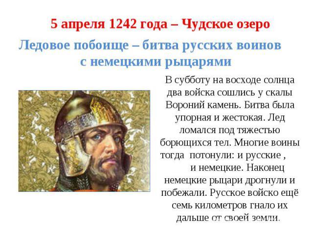5 апреля 1242 года – Чудское озероЛедовое побоище – битва русских воинов с немецкими рыцарямиВ субботу на восходе солнца два войска сошлись у скалы Вороний камень. Битва была упорная и жестокая. Лед ломался под тяжестью борющихся тел. Многие воины т…