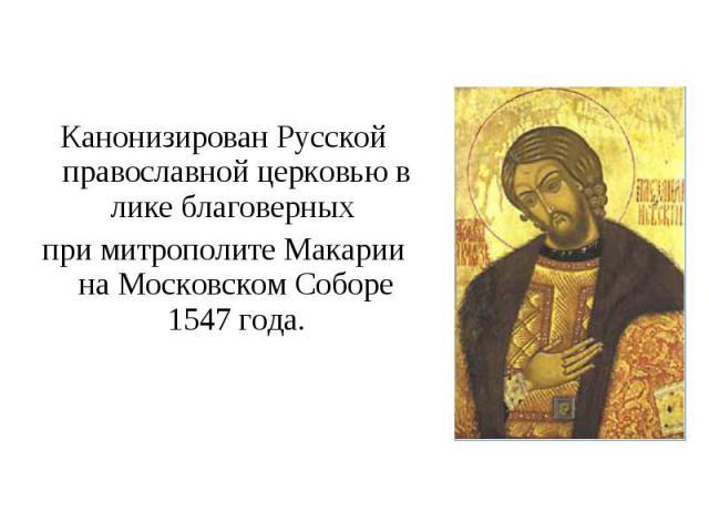 Канонизирован Русской православной церковью в лике благоверных при митрополите Макарии на Московском Соборе 1547 года.