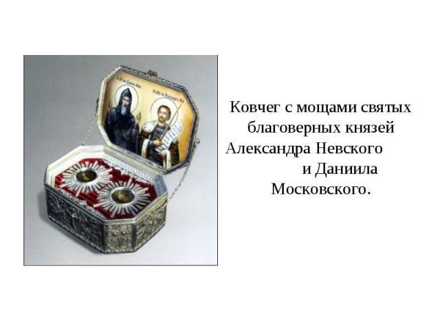 Ковчег с мощами святых благоверных князей Александра Невского и Даниила Московского.
