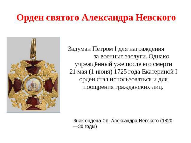 Орден святого Александра Невского Задуман Петром I для награждения за военные заслуги. Однако учреждённый уже после его смерти 21мая (1июня)1725 года Екатериной I орден стал использоваться и для поощрения гражданских лиц.Знак ордена Св. Александр…