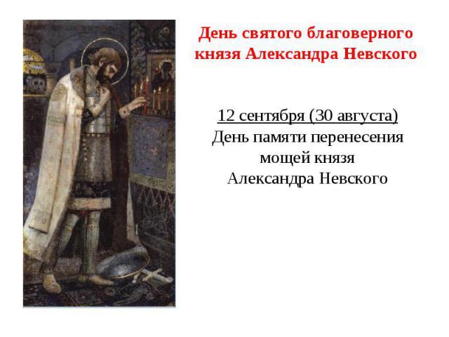 День святого благоверного князя Александра Невского12 сентября (30 августа)День памяти перенесения мощей князяАлександра Невского