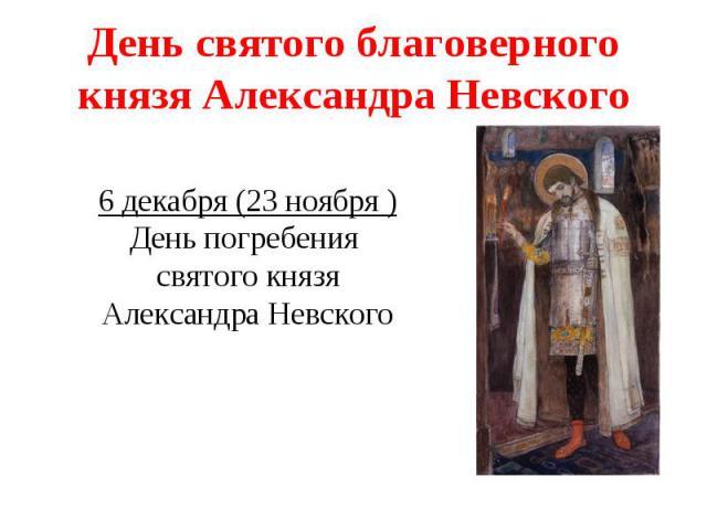 День святого благоверного князя Александра Невского6 декабря (23 ноября )День погребения святого князя Александра Невского
