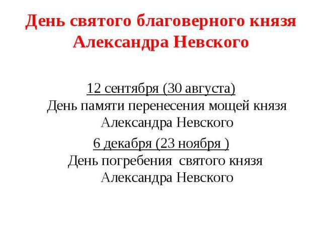 День святого благоверного князя Александра Невского12 сентября (30 августа)День памяти перенесения мощей князяАлександра Невского6 декабря (23 ноября )День погребения святого князя Александра Невского