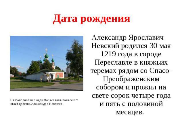 Дата рожденияАлександр Ярославич Невский родился 30 мая 1219 года в городе Переславле в княжьих теремах рядом со Спасо-Преображенским собором и прожил на свете сорок четыре года и пять с половиной месяцев.