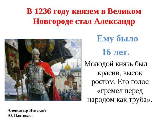В 1236 году князем в Великом Новгороде стал Александр Ему было 16 лет. Молодой князь был красив, высок ростом. Его голос «гремел перед народом как труба».